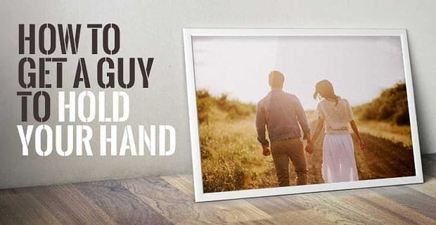 7 Ways to Get a Guy to Hold Your Hand