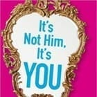 It's Not Him, It's You