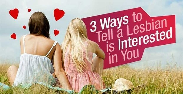 3 (Easy) Ways to Tell a Lesbian is Interested in You