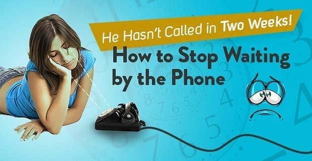 """He Hasn't Called in Two Weeks!"" How to Stop Waiting by the Phone"