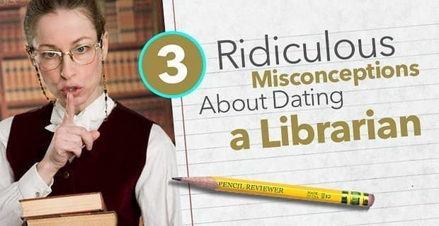 3 Ridiculous Misconceptions About Dating a Librarian