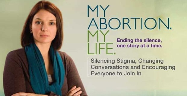 My Abortion, My Life — Silencing Stigma, Changing Conversations and Encouraging Everyone to Join In
