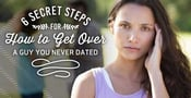 "6 (Secret) Steps for ""How to Get Over a Guy You Never Dated"""