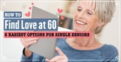 How to Find Love At 60 — 6 Easiest Options for Single Seniors