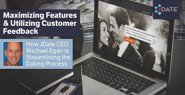 Maximizing Features & Utilizing Customer Feedback — How JDate CEO Michael Egan is Streamlining the Dating Process