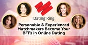 Dating Ring: Personable & Experienced Matchmakers Become Your BFFs in Online Dating