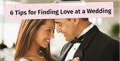 6 Tips for Finding Love at a Wedding <br>From the Founder of Lasting Connections