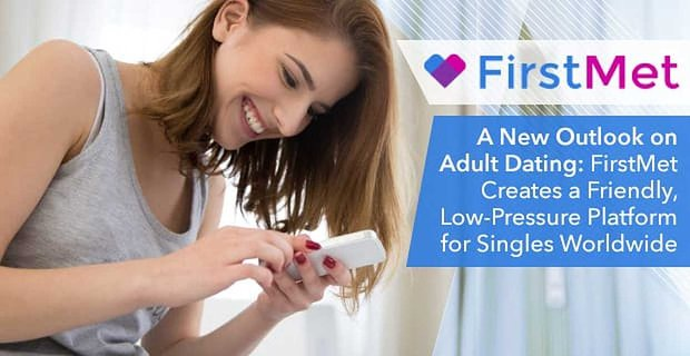 A New Outlook on Adult Dating: FirstMet Creates a Friendly, Low-Pressure Platform for Singles Worldwide