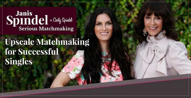 Janis & Carly Spindel: A Mother-Daughter Duo Providing Upscale Matchmaking for Successful Marriage-Minded Singles
