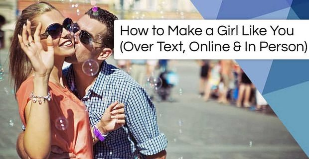 How to Make a Girl Like You (Over Text, Online & In Person)