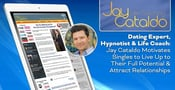 Dating Expert, Hypnotist & Life Coach: Jay Cataldo Motivates Singles to Live Up to Their Full Potential & Attract Relationships