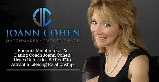 "Phoenix Matchmaker & Dating Coach Joann Cohen Urges Daters to ""Be Real"" to Attract a Lifelong Relationship"