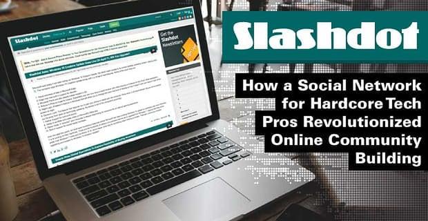 Slashdot: How a Social Network for Hardcore Tech Pros Revolutionized Online Community Building