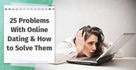 25 Problems With Online Dating & How to Solve Them