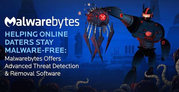Malwarebytes Helps Online Daters Stay Malware Free With Advanced Software