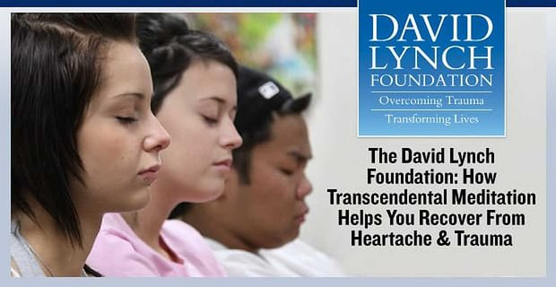 The David Lynch Foundation Transcendental Meditation Helps You Recover From Heartache And Trauma