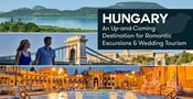 Hungary: An Up-and-Coming Destination for Romantic Excursions & Wedding Tourism
