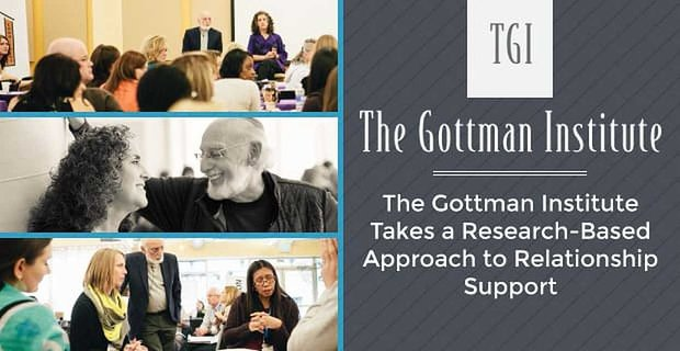 The Gottman Institute Takes A Research Based Approach To Relationship Support