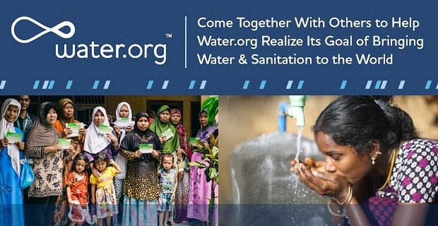 Connect With Others To Help Water Org Bring Water And Sanitation To The World