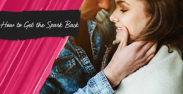 How To Get The Spark Back In A Relationship