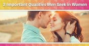 2 Important Qualities Men Seek in Women