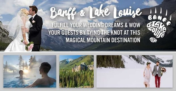 Banff & Lake Louise — Fulfill Your Wedding Dreams & Wow Your Guests By Tying the Knot At This Magical Mountain Destination