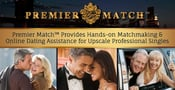Premier Match™ Provides Hands-on Matchmaking & Online Dating Assistance for Upscale Professional Singles