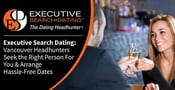 Executive Search Dating: Vancouver Headhunters Seek the Right Person For You & Arrange Hassle-Free Dates