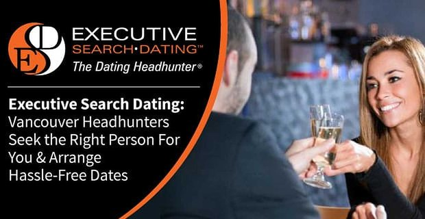 Executive Search Dating Vancouver Headhunters Seek The Right Person For You