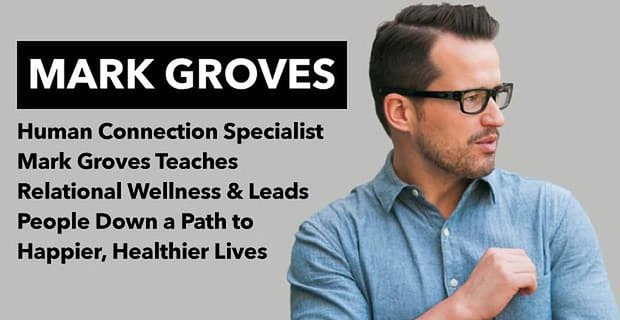 Human Connection Specialist Mark Groves Teaches Relational Wellness To Men And Wormen Worldwide