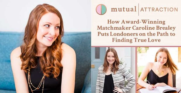 Mutual Attraction™ — How Award-Winning Matchmaker Caroline Brealey Puts Londoners on the Path to Finding True Love