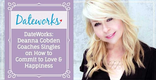 Dateworks Deanna Cobden Coaches Singles To Commit To Love