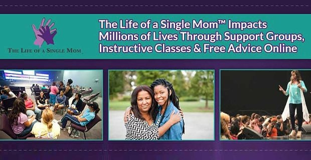 The Life of a Single Mom™ Impacts Millions of Lives Through Support Groups, Instructive Classes & Free Advice Online