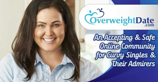 OverweightDate.Com: An Accepting & Safe Online Community for Curvy Singles & Their Admirers