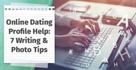 Need Online Dating Profile Help? Here Are 7 Writing & Photo Tips