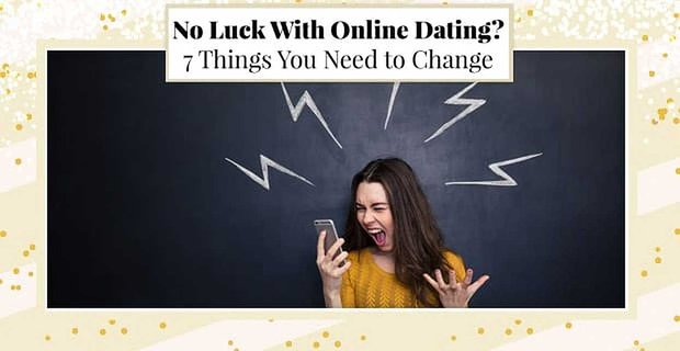 No Luck With Online Dating? 7 Things You Need to Change
