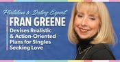 Flirtation & Dating Expert Fran Greene Devises Realistic & Action-Oriented Plans for Singles Seeking Love