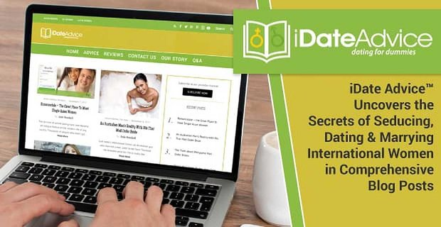 iDate Advice™ Uncovers the Secrets of Seducing, Dating & Marrying International Women in Comprehensive Blog Posts