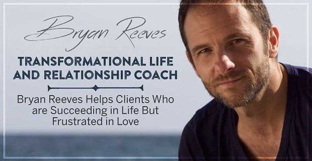 Transformational Life and Relationship Coach Bryan Reeves Helps Clients Who are Succeeding in Life But Frustrated in Love