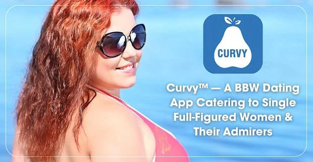 Curvy™ — A BBW Dating App Catering to Single Full-Figured Women & Their Admirers