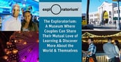 The Exploratorium — A Museum Where Couples Can Share Their Mutual Love of Learning & Discover More About the World & Themselves