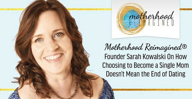 Motherhood Reimagined®: Founder Sarah Kowalski On How Choosing to Become a Single Mom Doesn't Mean the End of Dating