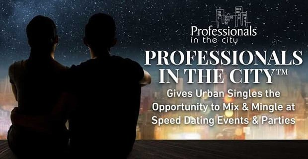 Professionals in the City™ Gives Urban Singles the Opportunity to Mix & Mingle at Speed Dating Events & Parties