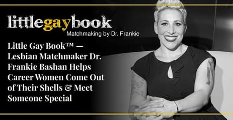 Little Gay Book™ — Lesbian Matchmaker Dr. Frankie Bashan Helps Career Women Come Out of Their Shells & Meet Someone Special