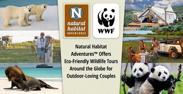 Natural Habitat Adventures Delivers Eco Friendly Tours For Outdoor Loving Couples
