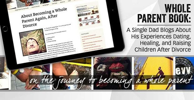 Whole Parent Book: A Single Dad Blogs About His Experiences Dating, Healing, and Raising Children After Divorce