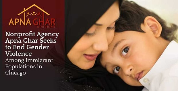 Nonprofit Agency Apna Ghar Seeks to End Gender Violence Among Immigrant Populations in Chicago