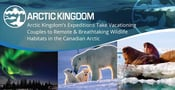 Arctic Kingdom's Expeditions Take Vacationing Couples to Remote & Breathtaking Wildlife Habitats in the Canadian Arctic