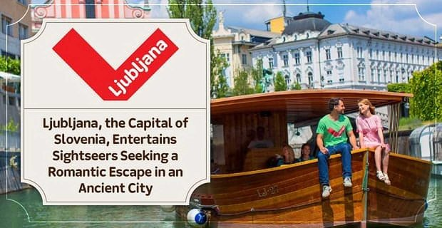 Ljubljana, the Capital of Slovenia, Entertains Sightseers Seeking a Romantic Escape in an Ancient City