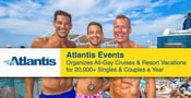 Atlantis Events Organizes All-Gay Cruises & Resort Vacations for 20,000+ Singles & Couples a Year